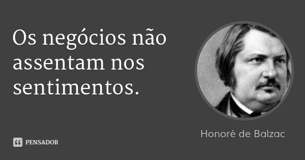 Os negócios não assentam nos sentimentos.... Frase de Honoré de Balzac.
