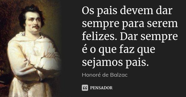 Os pais devem dar sempre para serem felizes. Dar sempre é o que faz que sejamos pais.... Frase de Honoré de Balzac.