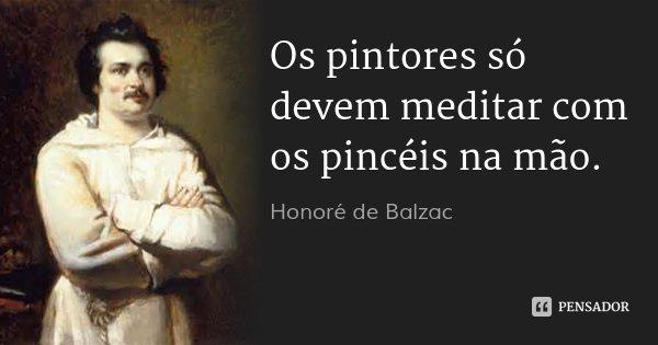 Os pintores só devem meditar com os pincéis na mão.... Frase de Honoré de Balzac.