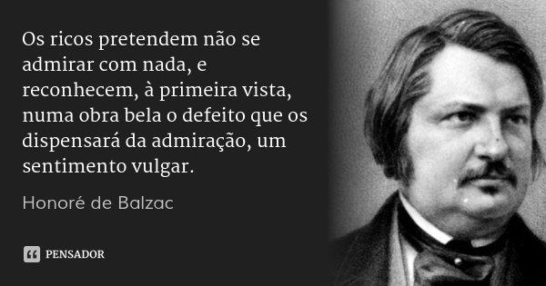 Os ricos pretendem não se admirar com nada, e reconhecem, à primeira vista, numa obra bela o defeito que os dispensará da admiração, um sentimento vulgar.... Frase de Honoré de Balzac.
