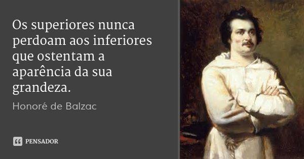 Os superiores nunca perdoam aos inferiores que ostentam a aparência da sua grandeza.... Frase de Honoré de Balzac.