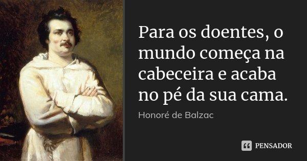 Para os doentes, o mundo começa na cabeceira e acaba no pé da sua cama.... Frase de Honoré de Balzac.