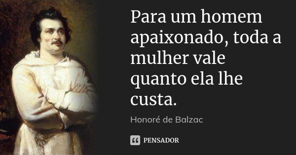 Para um homem apaixonado, toda a mulher vale quanto ela lhe custa.... Frase de Honoré de Balzac.