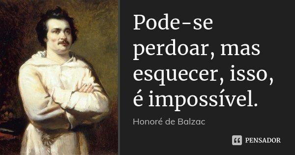 Pode-se perdoar, mas esquecer, isso, é impossível.... Frase de Honoré de Balzac.