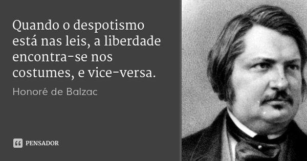 Quando o despotismo está nas leis, a liberdade encontra-se nos costumes, e vice-versa.... Frase de Honoré de Balzac.