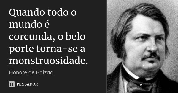 Quando todo o mundo é corcunda, o belo porte torna-se a monstruosidade.... Frase de Honoré de Balzac.
