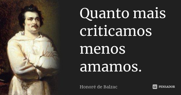 Quanto mais criticamos menos amamos.... Frase de Honoré de Balzac.