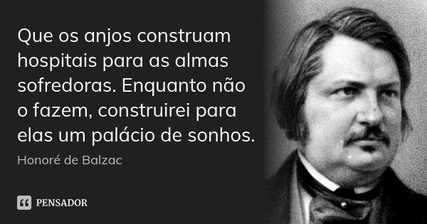 Que os anjos construam hospitais para as almas sofredoras. Enquanto não o fazem, construirei para elas um palácio de sonhos.... Frase de Honoré de Balzac.