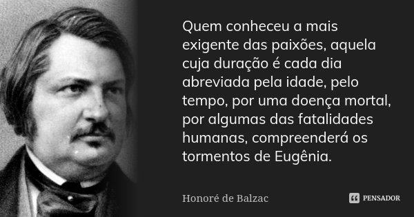 Quem conheceu a mais exigente das paixões, aquela cuja duração é cada dia abreviada pela idade, pelo tempo, por uma doença mortal, por algumas das fatalidades h... Frase de Honoré de Balzac.