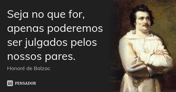 Seja no que for, apenas poderemos ser julgados pelos nossos pares.... Frase de Honoré de Balzac.