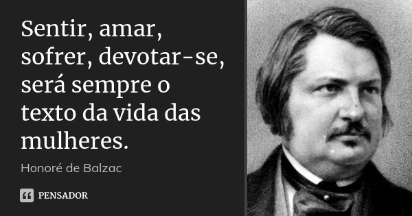 Sentir, amar, sofrer, devotar-se, será sempre o texto da vida das mulheres.... Frase de Honoré de Balzac.