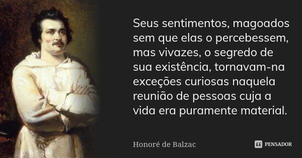 Seus sentimentos, magoados sem que elas o percebessem, mas vivazes, o segredo de sua existência, tornavam-na exceções curiosas naquela reunião de pessoas cuja a... Frase de Honoré de Balzac.