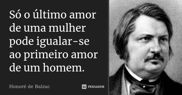 Só o último amor de uma mulher pode igualar-se ao primeiro amor de um homem.... Frase de Honoré de Balzac.