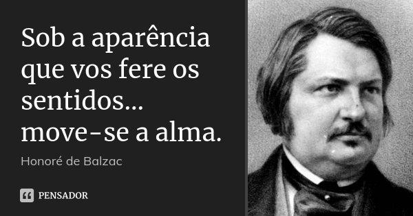 Sob a aparência que vos fere os sentidos... move-se a alma.... Frase de Honoré de Balzac.