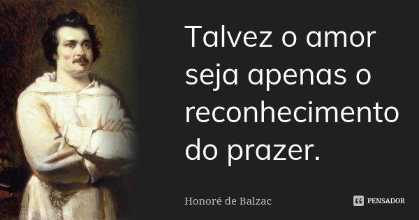 Talvez o amor seja apenas o reconhecimento do prazer.... Frase de Honoré de Balzac.