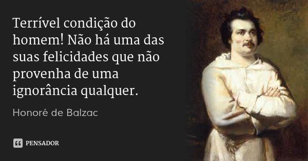 Terrível condição do homem! Não há uma das suas felicidades que não provenha de uma ignorância qualquer.... Frase de Honoré de Balzac.