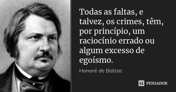 Todas as faltas, e talvez, os crimes, têm, por princípio, um raciocínio errado ou algum excesso de egoísmo.... Frase de Honore de Balzac.