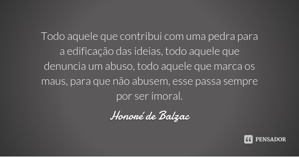 Todo aquele que contribui com uma pedra para a edificação das ideias, todo aquele que denuncia um abuso, todo aquele que marca os maus, para que não abusem, ess... Frase de Honoré de Balzac.