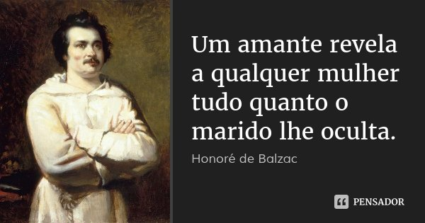 Um amante revela a qualquer mulher tudo quanto o marido lhe oculta.... Frase de Honoré de Balzac.