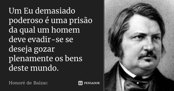 Um Eu demasiado poderoso é uma prisão da qual um homem deve evadir-se se deseja gozar plenamente os bens deste mundo.... Frase de Honoré de Balzac.