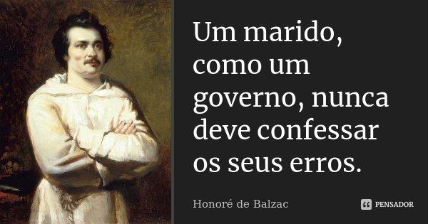 Um marido, como um governo, nunca deve confessar os seus erros.... Frase de Honoré de Balzac.