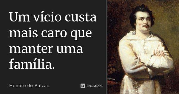 Um vício custa mais caro que manter uma família.... Frase de Honoré de Balzac.