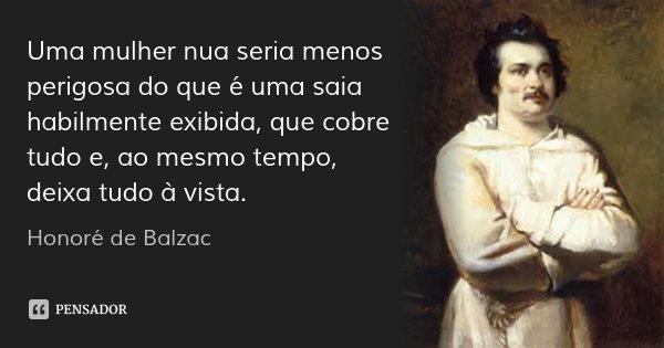 Uma mulher nua seria menos perigosa do que é uma saia habilmente exibida, que cobre tudo e, ao mesmo tempo, deixa tudo à vista.... Frase de Honoré de Balzac.