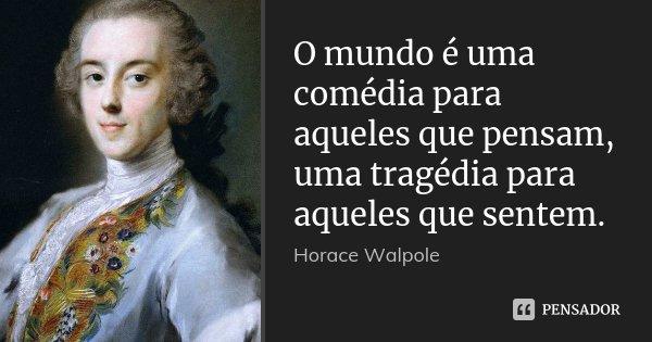 O mundo é uma comédia para aqueles que pensam, uma tragédia para aqueles que sentem.... Frase de Horace Walpole.
