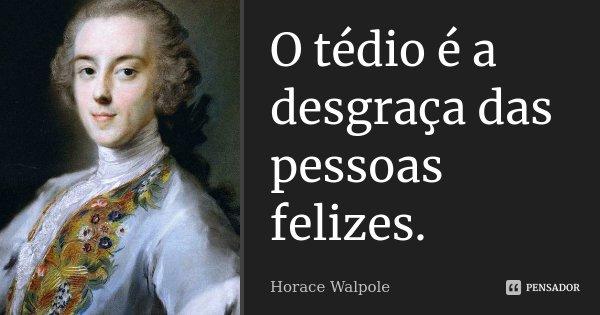 O tédio é a desgraça das pessoas felizes.... Frase de Horace Walpole.