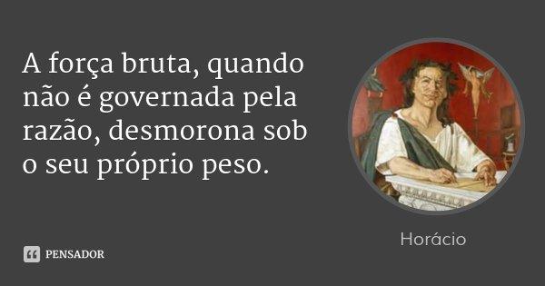 A força bruta, quando não é governada pela razão, desmorona sob o seu próprio peso.... Frase de Horácio.