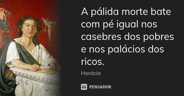 A pálida morte bate com pé igual nos casebres dos pobres / e nos palácios dos ricos.... Frase de Horácio.