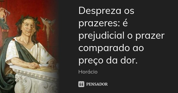 Despreza os prazeres: é prejudicial o prazer comparado ao preço da dor.... Frase de Horácio.