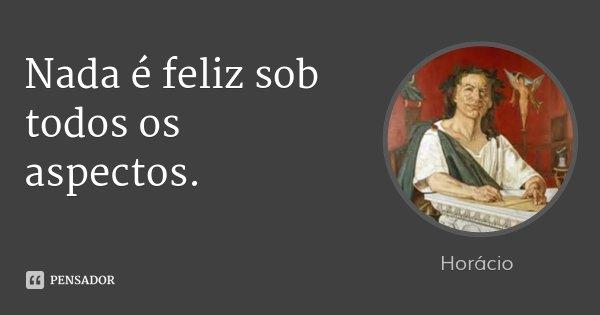 Nada é feliz sob todos os aspectos.... Frase de Horácio.