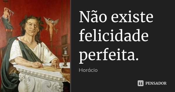 Não existe / felicidade perfeita.... Frase de Horácio.