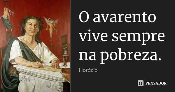 O avarento vive sempre na pobreza.... Frase de Horácio.