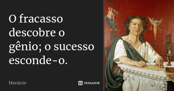 O fracasso descobre o gênio; o sucesso esconde-o.... Frase de Horácio.