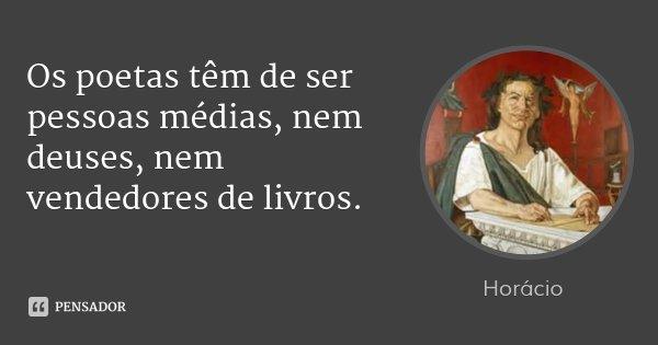 Os poetas têm de ser pessoas médias, nem deuses, nem vendedores de livros.... Frase de Horácio.