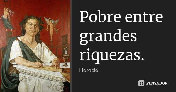 Pobre entre grandes riquezas.... Frase de Horácio.