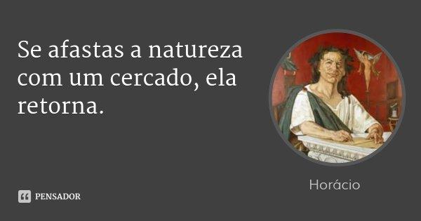 Se afastas a natureza com um cercado, ela retorna.... Frase de Horácio.