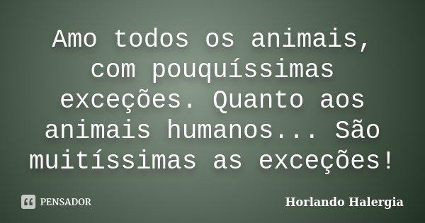 Amo todos os animais, com pouquíssimas exceções. Quanto aos animais humanos... São muitíssimas as exceções!... Frase de Horlando Halergia.