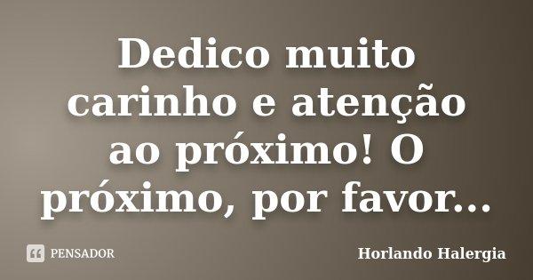 Dedico muito carinho e atenção ao próximo! O próximo, por favor...... Frase de Horlando Halergia.