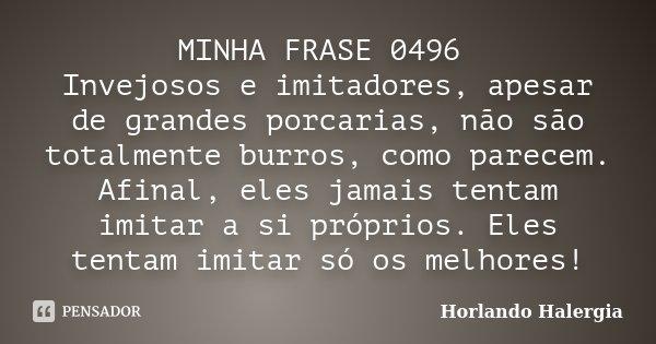 MINHA FRASE 0496 Invejosos e imitadores, apesar de grandes porcarias, não são totalmente burros, como parecem. Afinal, eles jamais tentam imitar a si próprios. ... Frase de Horlando haleRgia.