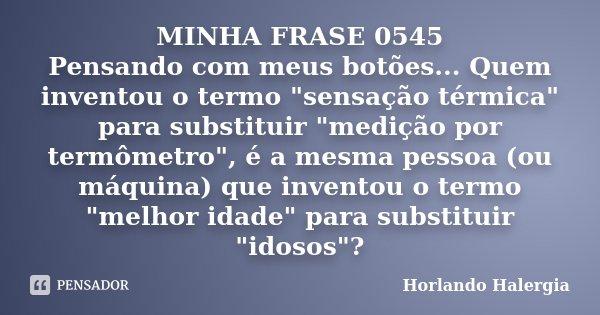 """MINHA FRASE 0545 Pensando com meus botões... Quem inventou o termo """"sensação térmica"""" para substituir """"medição por termômetro"""", é a mesma pe... Frase de Horlando haleRgia."""