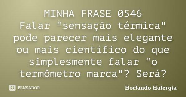 """MINHA FRASE 0546 Falar """"sensação térmica"""" pode parecer mais elegante ou mais científico do que simplesmente falar """"o termômetro marca""""? Será... Frase de Horlando haleRgia."""