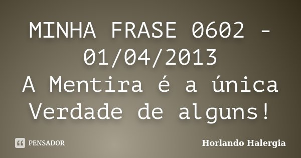 MINHA FRASE 0602 - 01/04/2013 A Mentira é a única Verdade de alguns!... Frase de Horlando haleRgia.