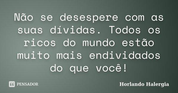 Não se desespere com as suas dívidas. Todos os ricos do mundo estão muito mais endividados do que você!... Frase de Horlando Halergia.