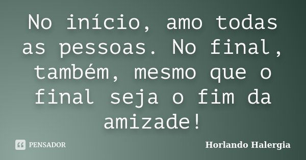 No início, amo todas as pessoas. No final, também, mesmo que o final seja o fim da amizade!... Frase de Horlando Halergia.