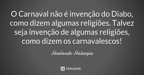 O Carnaval não é invenção do Diabo, como dizem algumas religiões. Talvez seja invenção de algumas religiões, como dizem os carnavalescos!... Frase de Horlando Halergia.