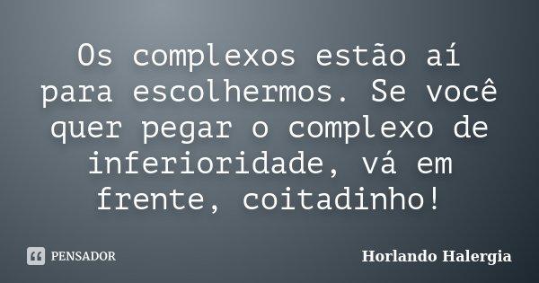Os complexos estão aí para escolhermos. Se você quer pegar o complexo de inferioridade, vá em frente, coitadinho!... Frase de Horlando Halergia.