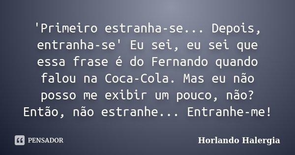 'Primeiro estranha-se... Depois, entranha-se' Eu sei, eu sei que essa frase é do Fernando quando falou na Coca-Cola. Mas eu não posso me exibir um pouco, não? E... Frase de Horlando Halergia.